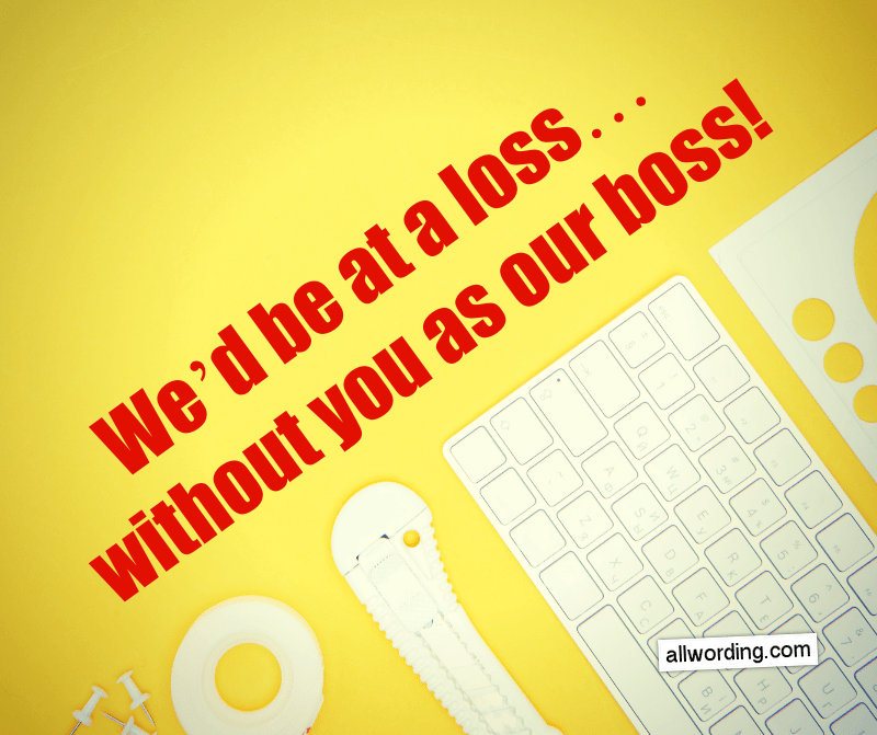 We'd be at a loss... without you as our boss!