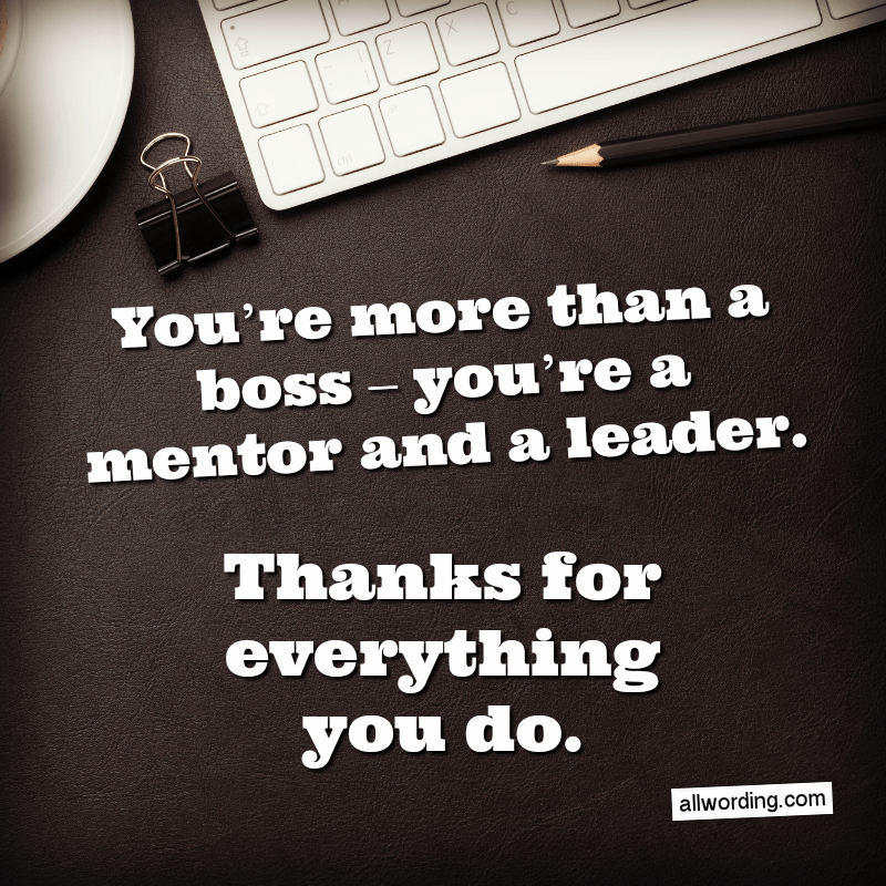 You're more than a boss - you're a mentor and a leader. Thanks for everything you do.