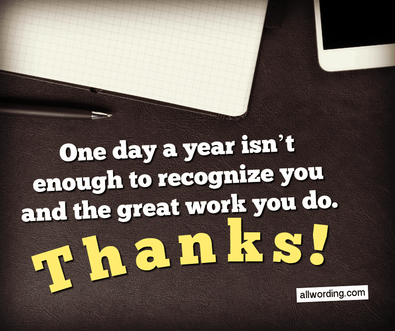 One day a year isn't enough to recognize you and the great work you do. Thanks!
