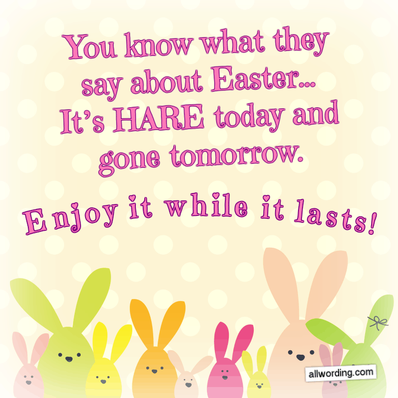 You know what they say about Easter: It's hare today and gone tomorrow. Enjoy it while it lasts!