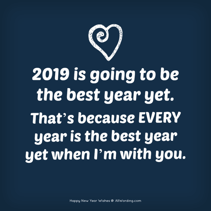 2019 is going to be the best year yet. That's because every year is the best year yet when I'm with you.