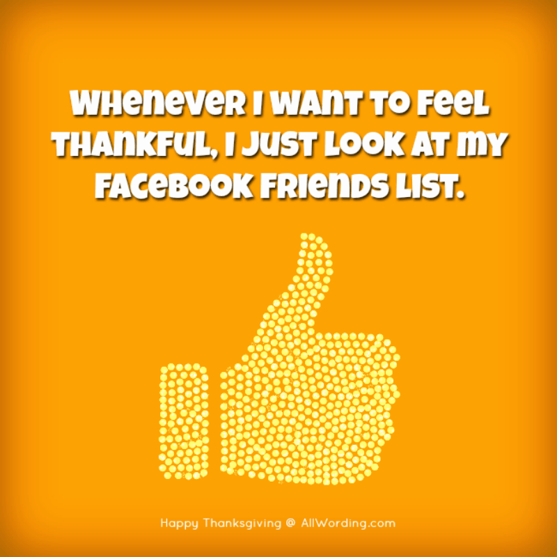 Whenever I want to feel thankful, I just look at my Facebook Friends list.
