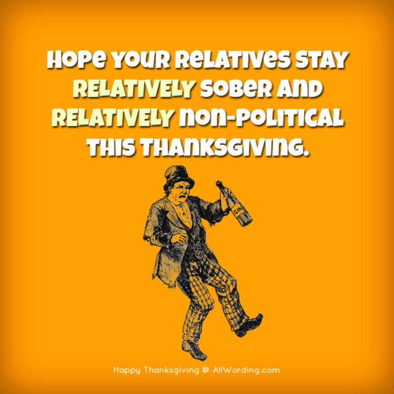 Hope your relatives stay relatively sober and relatively non-political this Thanksgiving.