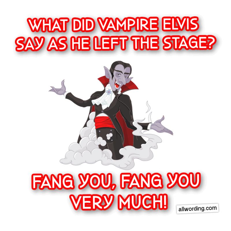 What did Vampire Elvis say as he left the stage? Fang you, fang you very much!